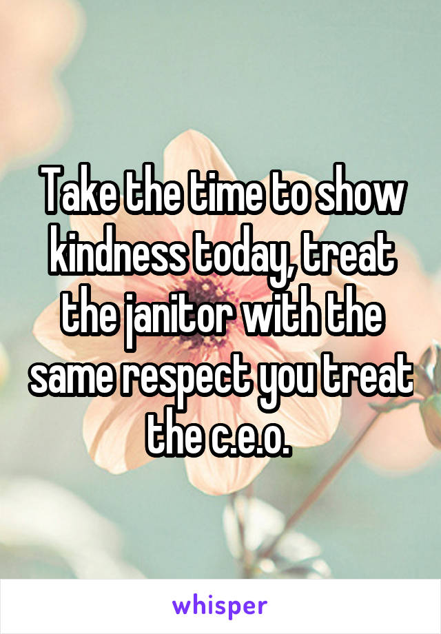 Take the time to show kindness today, treat the janitor with the same respect you treat the c.e.o.