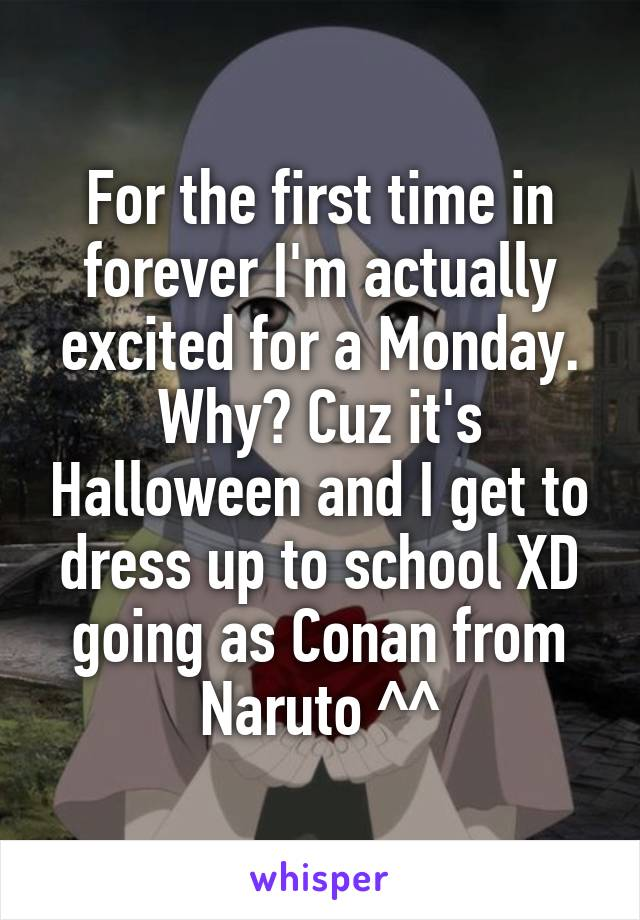 For the first time in forever I'm actually excited for a Monday. Why? Cuz it's Halloween and I get to dress up to school XD going as Conan from Naruto ^^
