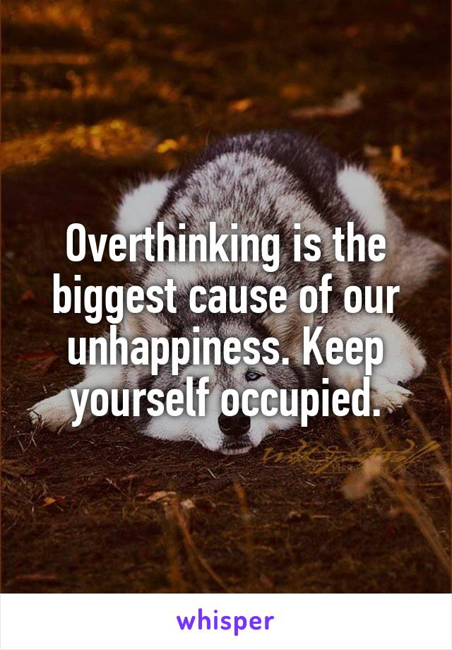 Overthinking is the biggest cause of our unhappiness. Keep yourself occupied.