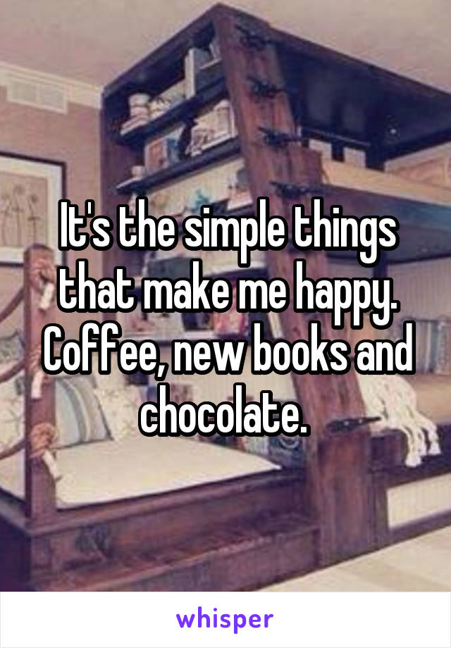 It's the simple things that make me happy. Coffee, new books and chocolate.