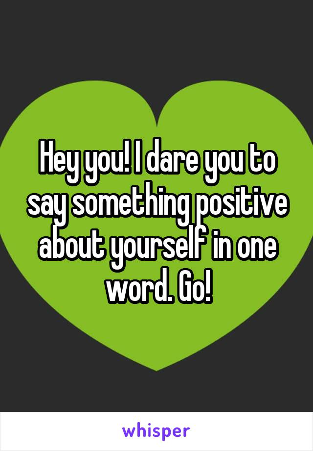 Hey you! I dare you to say something positive about yourself in one word. Go!
