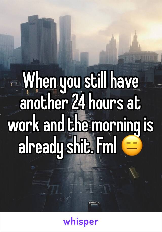 When you still have another 24 hours at work and the morning is already shit. Fml 😑