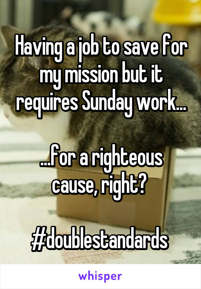 Having a job to save for my mission but it requires Sunday work...  ...for a righteous cause, right?   #doublestandards