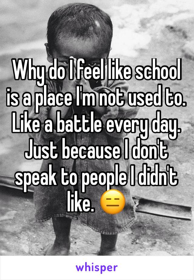 Why do I feel like school is a place I'm not used to. Like a battle every day. Just because I don't speak to people I didn't like. 😑