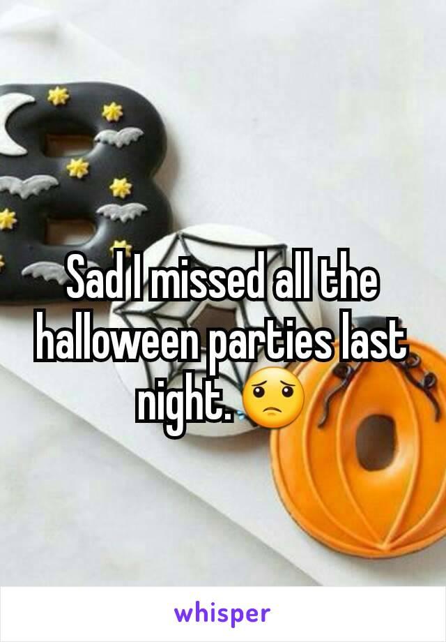 Sad I missed all the halloween parties last night.😟