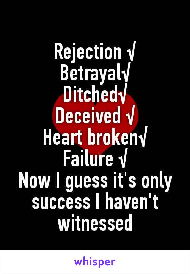 Rejection √ Betrayal√ Ditched√ Deceived √ Heart broken√ Failure √ Now I guess it's only success I haven't witnessed