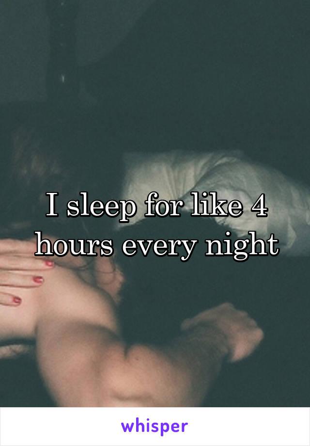 I sleep for like 4 hours every night