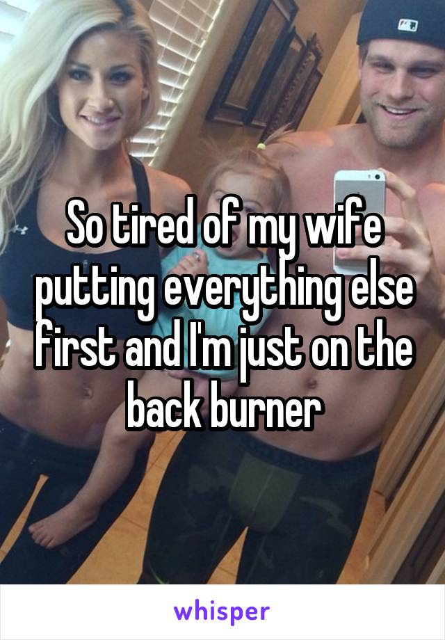 So tired of my wife putting everything else first and I'm just on the back burner