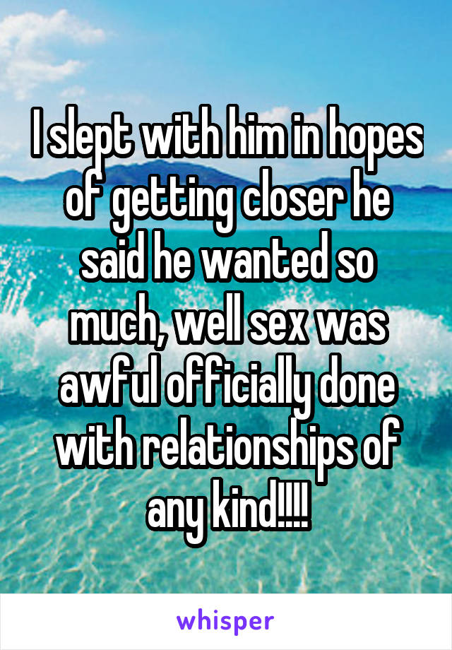 I slept with him in hopes of getting closer he said he wanted so much, well sex was awful officially done with relationships of any kind!!!!