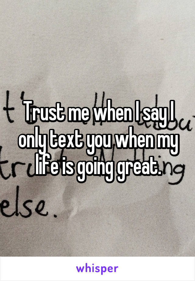 Trust me when I say I only text you when my life is going great.