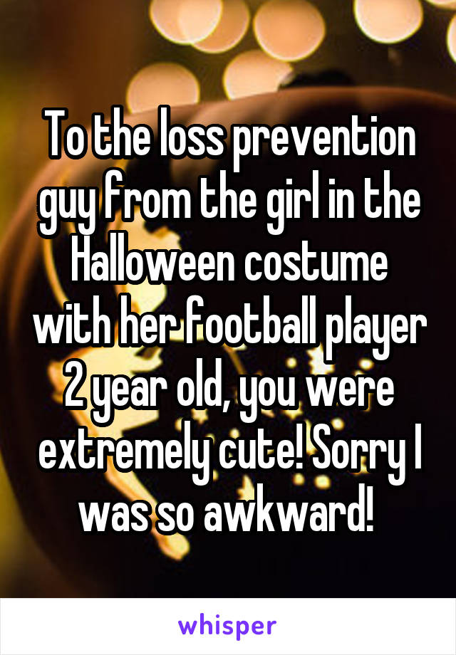 To the loss prevention guy from the girl in the Halloween costume with her football player 2 year old, you were extremely cute! Sorry I was so awkward!