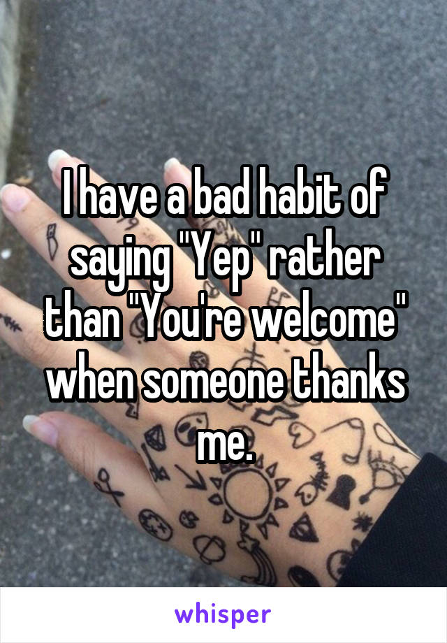 """I have a bad habit of saying """"Yep"""" rather than """"You're welcome"""" when someone thanks me."""