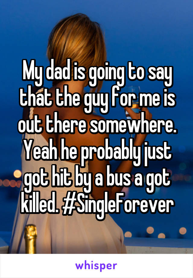 My dad is going to say that the guy for me is out there somewhere. Yeah he probably just got hit by a bus a got killed. #SingleForever