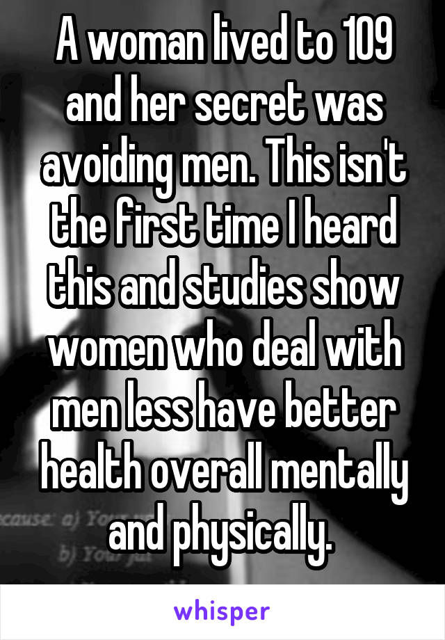 A woman lived to 109 and her secret was avoiding men. This isn't the first time I heard this and studies show women who deal with men less have better health overall mentally and physically.