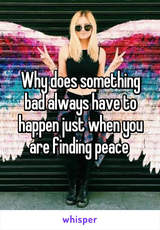 Why does something bad always have to happen just when you are finding peace