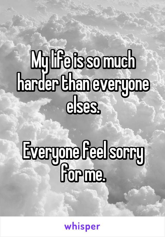 My life is so much harder than everyone elses.  Everyone feel sorry for me.