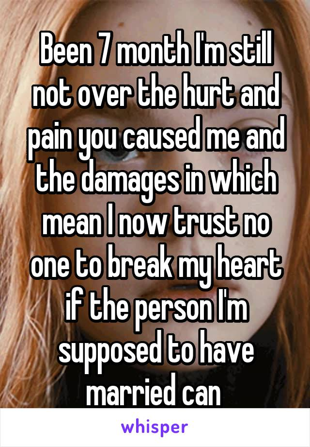 Been 7 month I'm still not over the hurt and pain you caused me and the damages in which mean I now trust no one to break my heart if the person I'm supposed to have married can