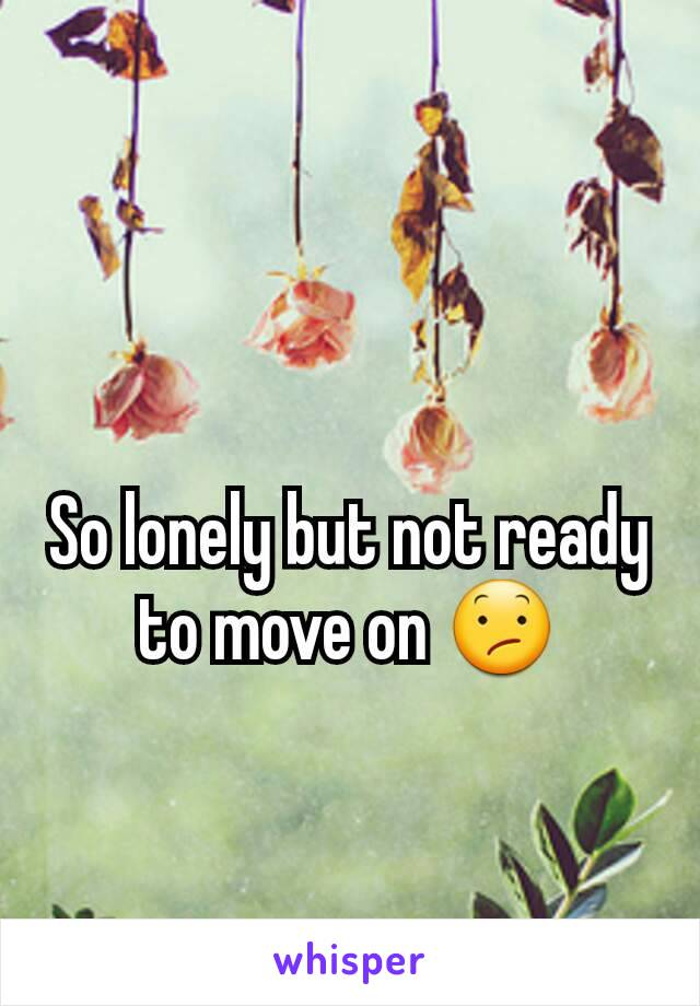 So lonely but not ready to move on 😕