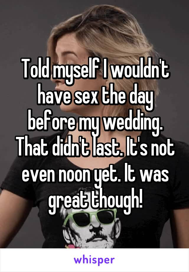 Told myself I wouldn't have sex the day before my wedding. That didn't last. It's not even noon yet. It was great though!