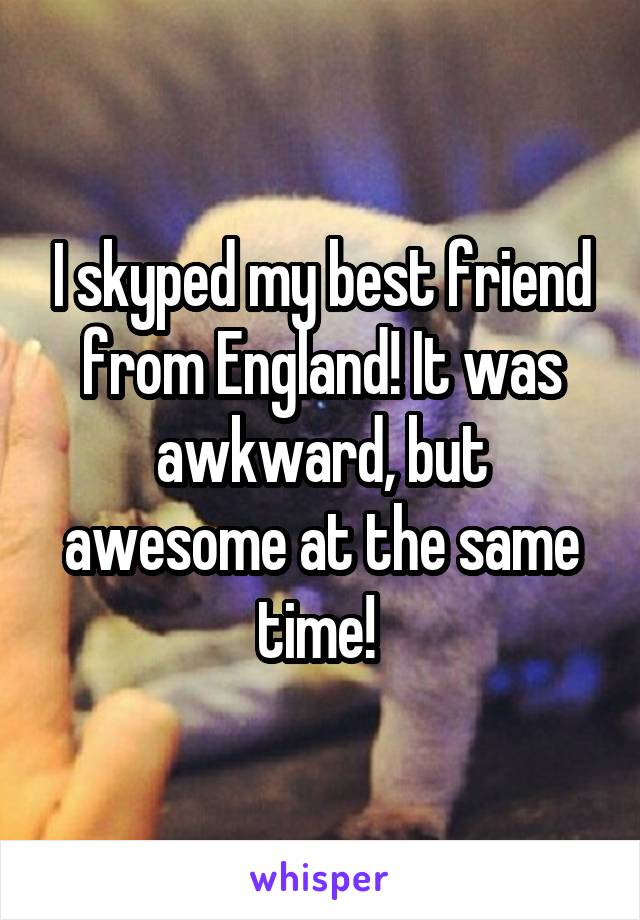 I skyped my best friend from England! It was awkward, but awesome at the same time!