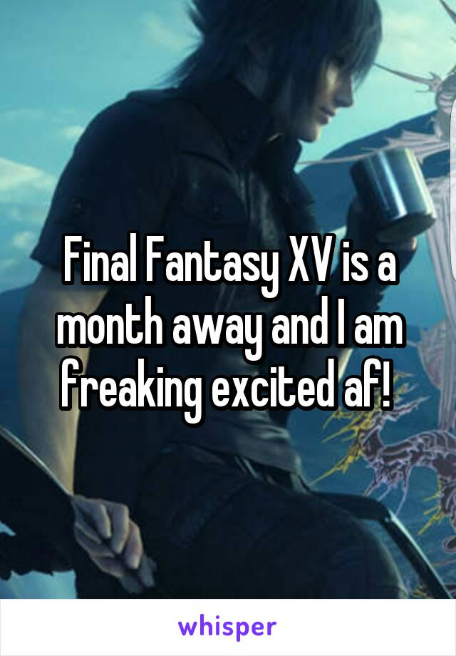 Final Fantasy XV is a month away and I am freaking excited af!