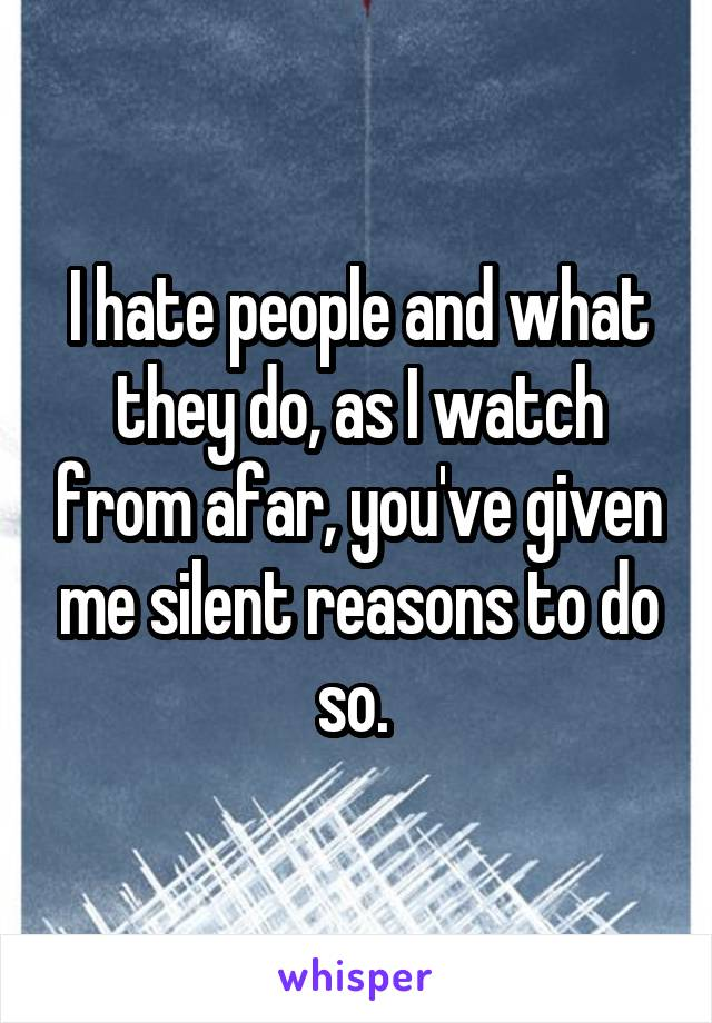 I hate people and what they do, as I watch from afar, you've given me silent reasons to do so.