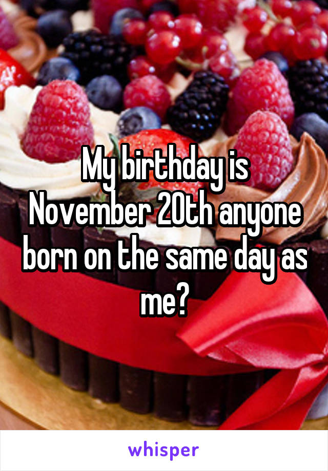 My birthday is November 20th anyone born on the same day as me?