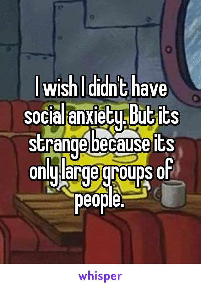 I wish I didn't have social anxiety. But its strange because its only large groups of people.