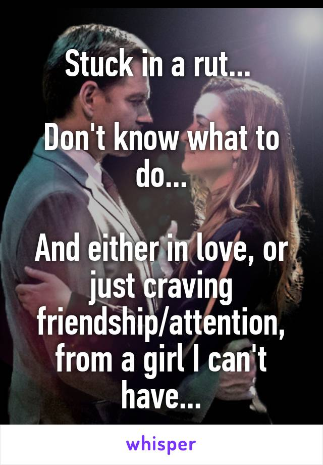 Stuck in a rut...   Don't know what to do...  And either in love, or just craving friendship/attention, from a girl I can't have...