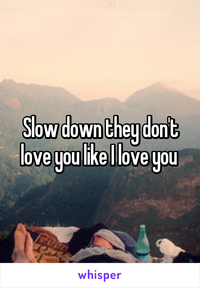 Slow down they don't love you like I love you