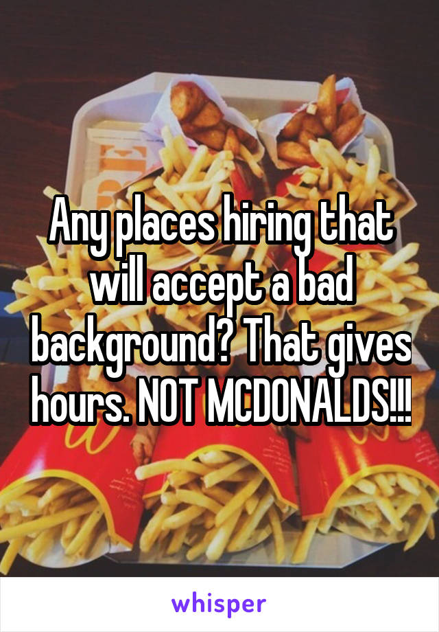 Any places hiring that will accept a bad background? That gives hours. NOT MCDONALDS!!!