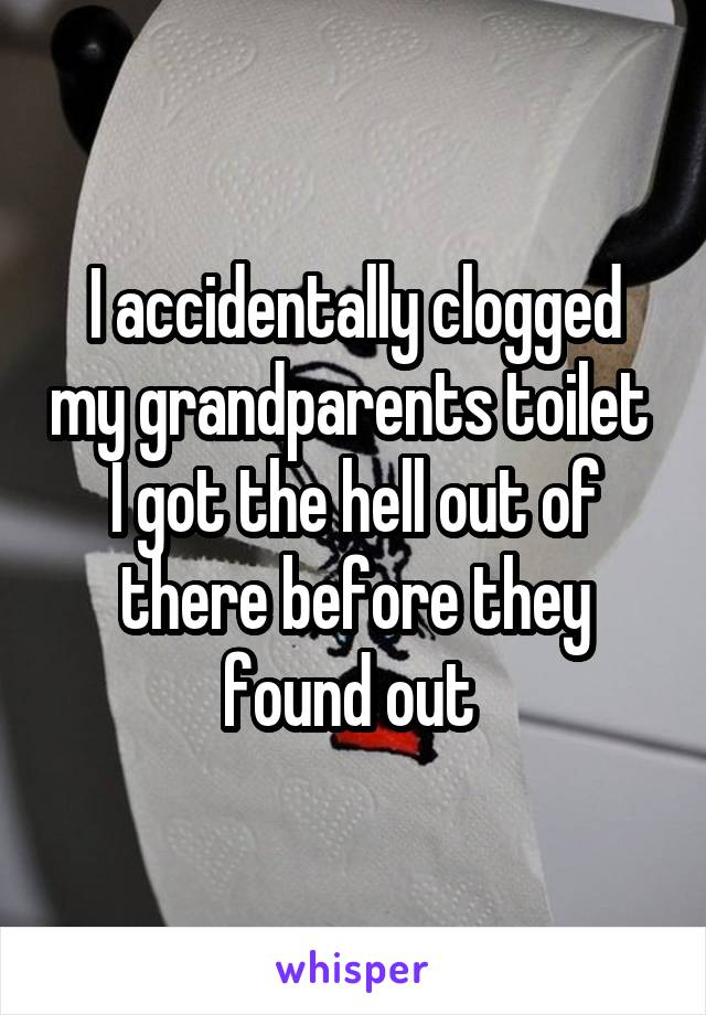I accidentally clogged my grandparents toilet  I got the hell out of there before they found out