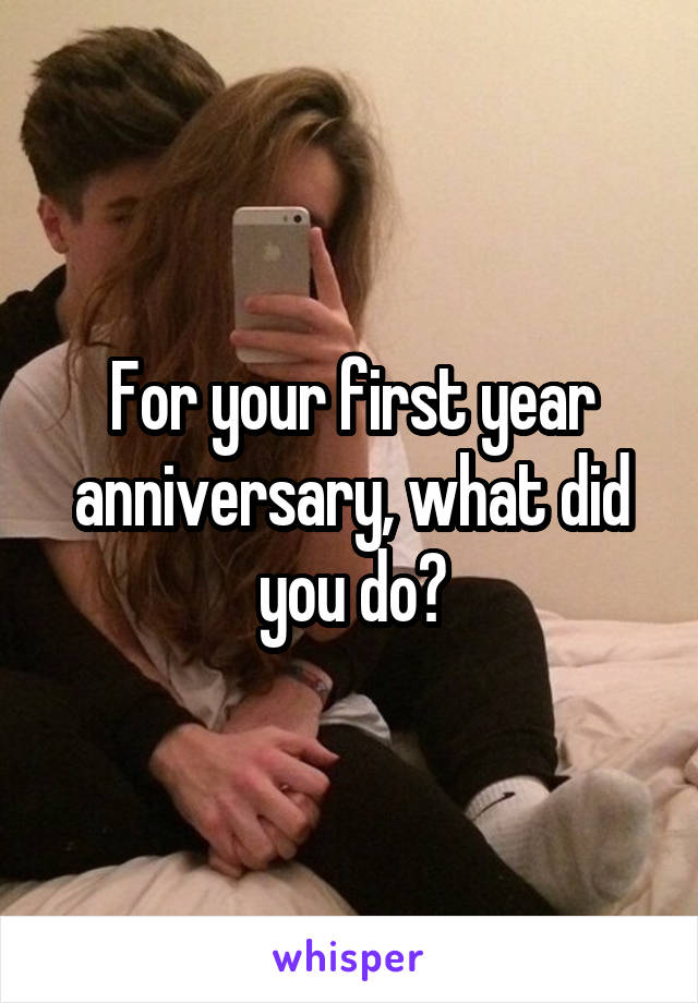 For your first year anniversary, what did you do?
