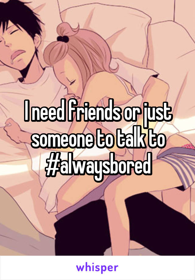 I need friends or just someone to talk to #alwaysbored