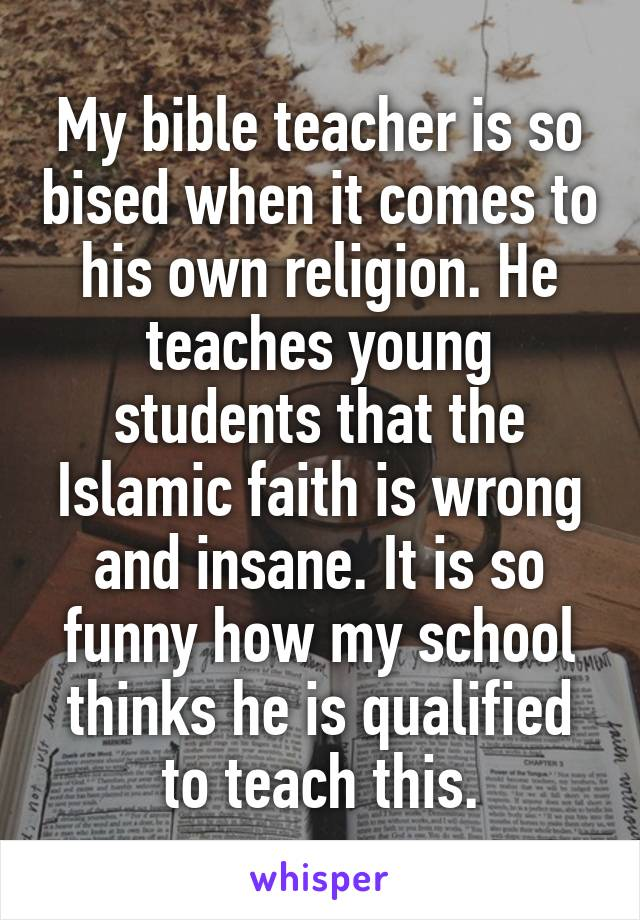 My bible teacher is so bised when it comes to his own religion. He teaches young students that the Islamic faith is wrong and insane. It is so funny how my school thinks he is qualified to teach this.