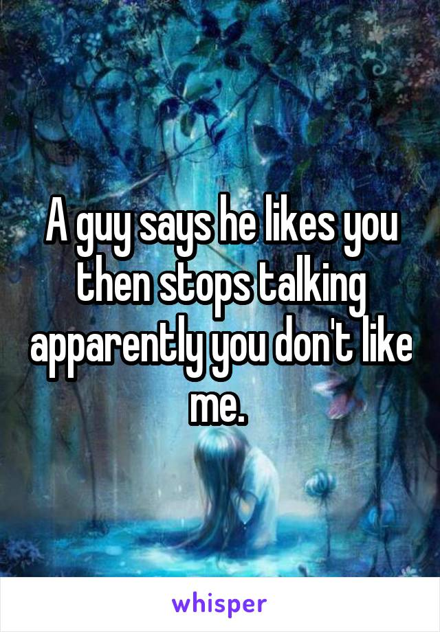 A guy says he likes you then stops talking apparently you don't like me.