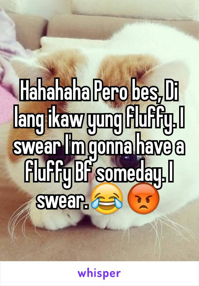 Hahahaha Pero bes, Di lang ikaw yung fluffy. I swear I'm gonna have a fluffy Bf someday. I swear.😂😡