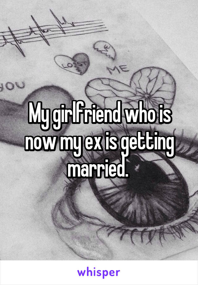 My girlfriend who is now my ex is getting married.