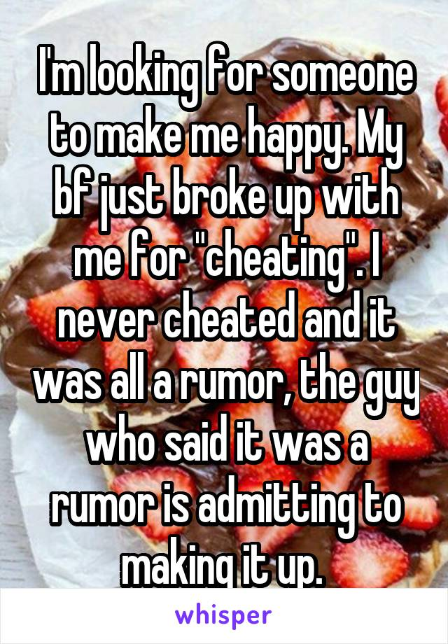 "I'm looking for someone to make me happy. My bf just broke up with me for ""cheating"". I never cheated and it was all a rumor, the guy who said it was a rumor is admitting to making it up."