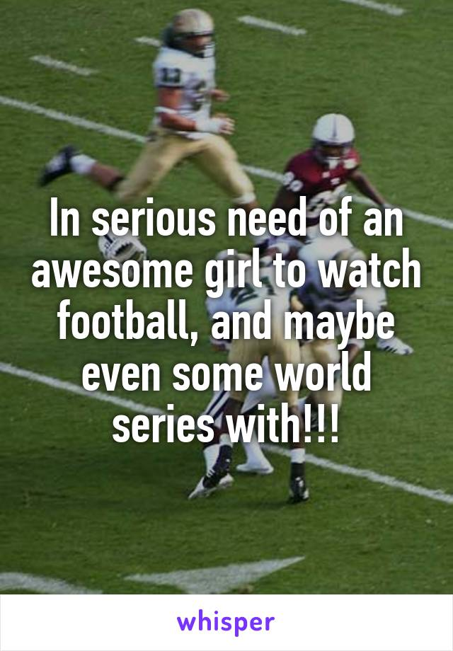 In serious need of an awesome girl to watch football, and maybe even some world series with!!!