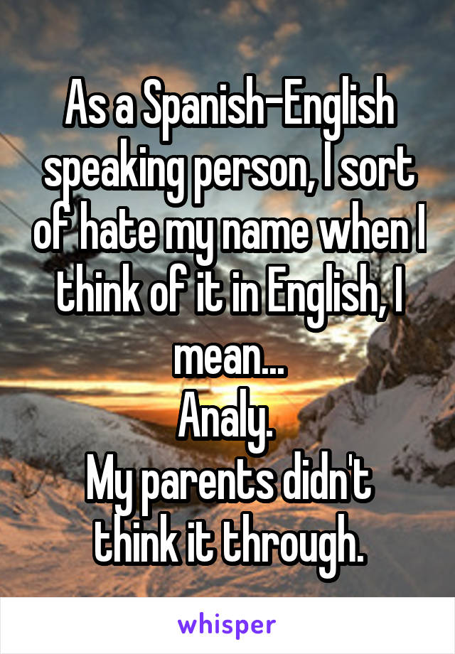 As a Spanish-English speaking person, I sort of hate my name when I think of it in English, I mean... Analy.  My parents didn't think it through.