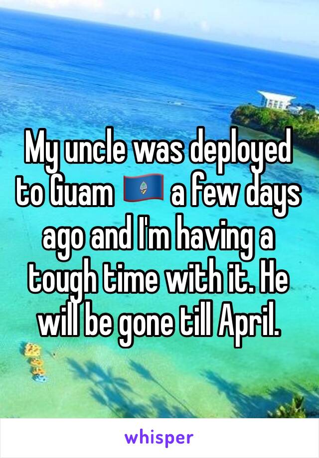 My uncle was deployed to Guam 🇬🇺 a few days ago and I'm having a tough time with it. He will be gone till April.