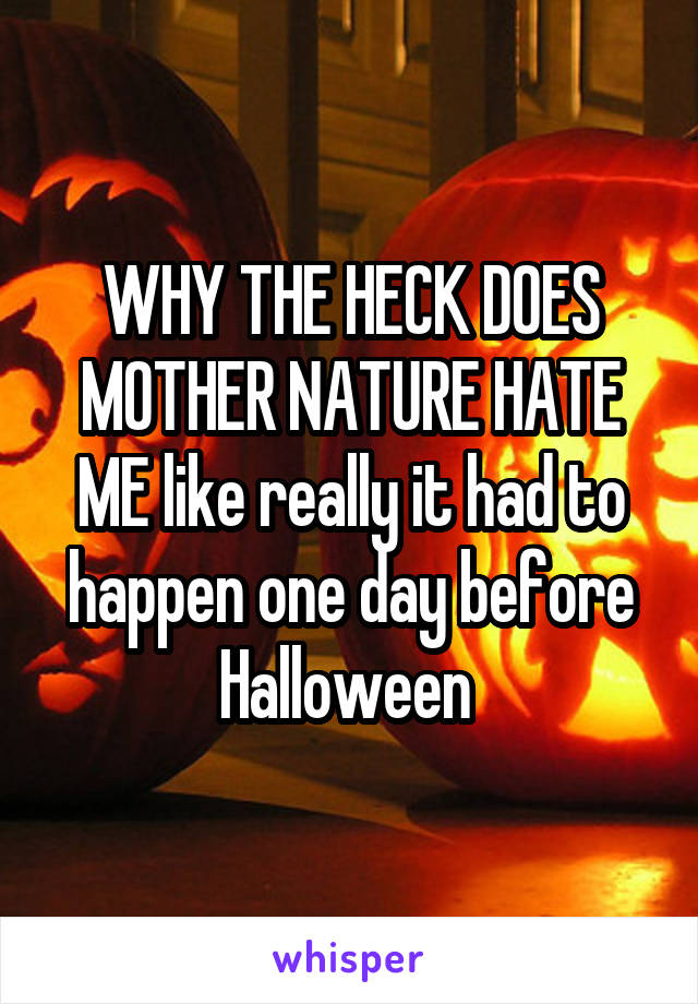 WHY THE HECK DOES MOTHER NATURE HATE ME like really it had to happen one day before Halloween