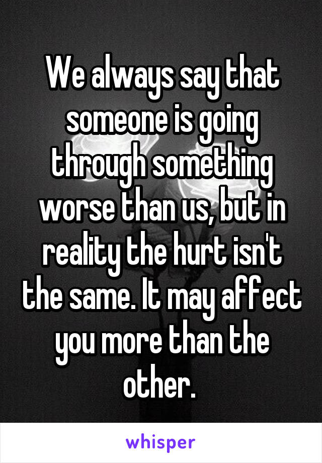 We always say that someone is going through something worse than us, but in reality the hurt isn't the same. It may affect you more than the other.