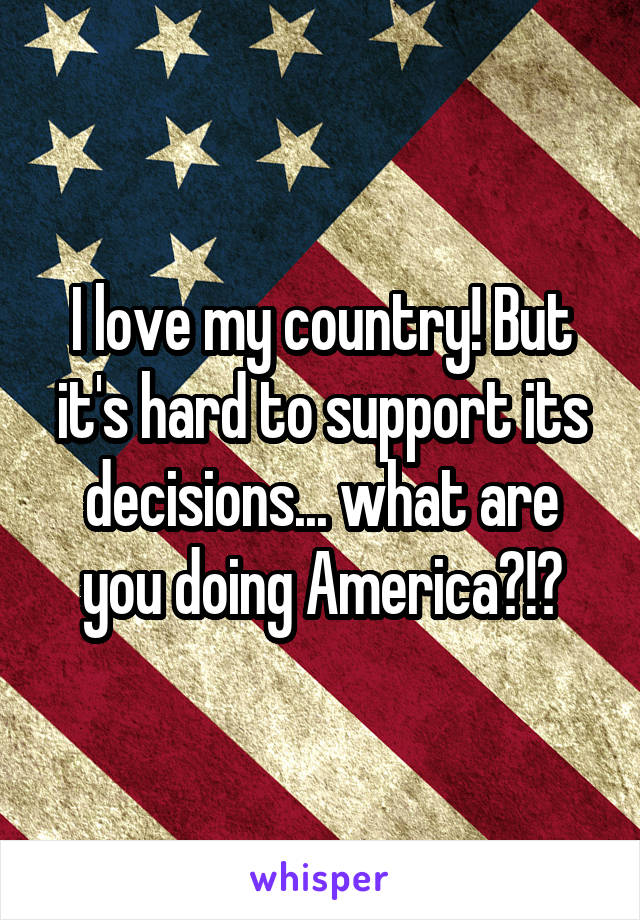 I love my country! But it's hard to support its decisions... what are you doing America?!?