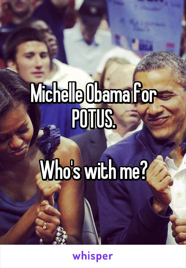 Michelle Obama for POTUS.  Who's with me?