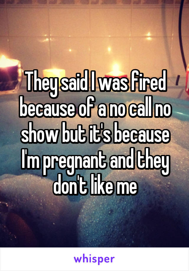 They said I was fired because of a no call no show but it's because I'm pregnant and they don't like me