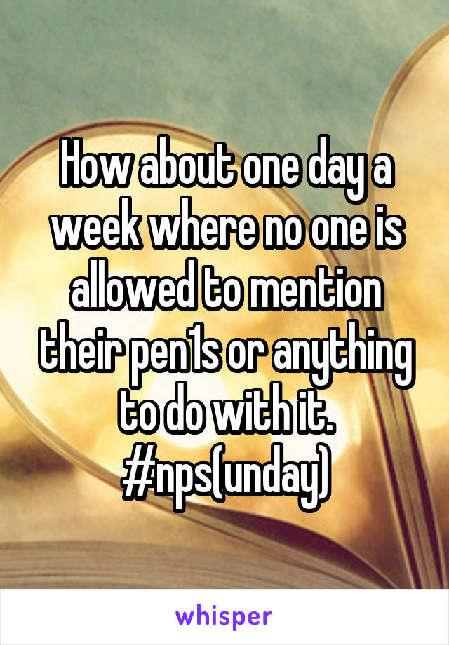 How about one day a week where no one is allowed to mention their pen1s or anything to do with it. #nps(unday)