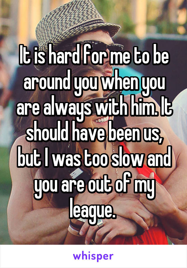 It is hard for me to be around you when you are always with him. It should have been us, but I was too slow and you are out of my league.