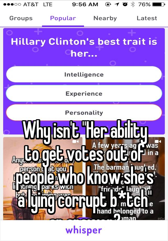 "Why isn't ""Her ability to get votes out of people who know she's a lying corrupt b*tch"" an answer?"